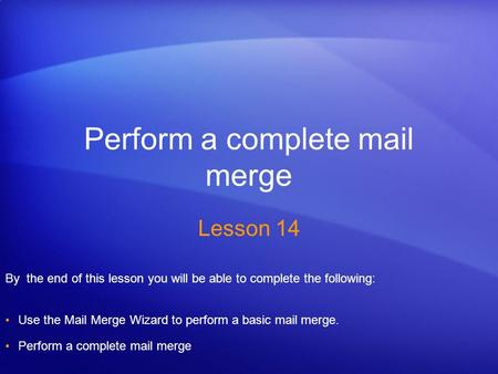 Perform a complete mail merge Lesson 14 By the end of this lesson you will be able to complete the following: Use the Mail Merge Wizard to perform a basic.