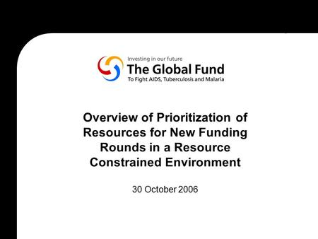 Overview of Prioritization of Resources for New Funding Rounds in a Resource Constrained Environment 30 October 2006.