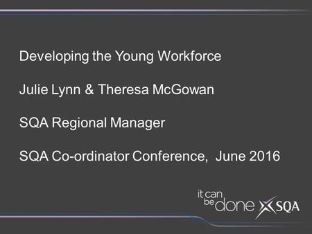 Developing the Young Workforce Julie Lynn & Theresa McGowan SQA Regional Manager SQA Co-ordinator Conference, June 2016.