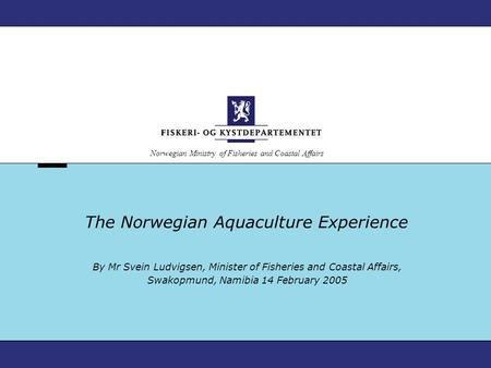 Norwegian Ministry of Fisheries and Coastal Affairs The Norwegian Aquaculture Experience By Mr Svein Ludvigsen, Minister of Fisheries and Coastal Affairs,