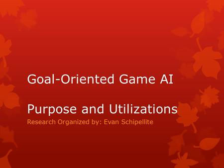 Goal-Oriented Game AI Purpose and Utilizations Research Organized by: Evan Schipellite.