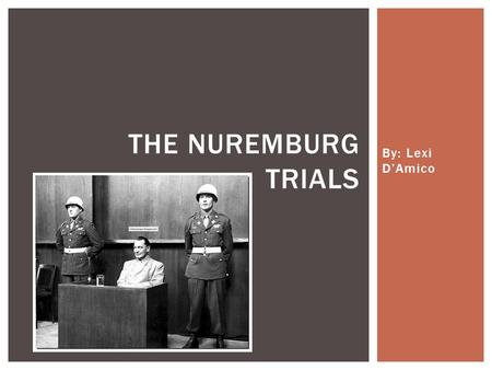 By: Lexi D'Amico THE NUREMBURG TRIALS.  A series of 13 military tribunals, held by the Allies of World War II that punished the military, economic and.