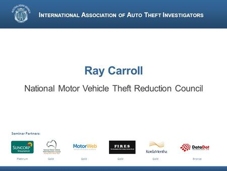 Ray Carroll National Motor Vehicle Theft Reduction Council I NTERNATIONAL A SSOCIATION OF A UTO T HEFT I NVESTIGATORS Seminar Partners: Platinum Gold Gold.