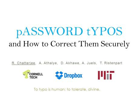 PASSWORD tYPOS and How to Correct Them Securely R. Chatterjee, A. Athalye, D. Akhawe, A. Juels, T. Ristenpart To typo is human; to tolerate, divine.