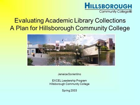 Evaluating Academic Library Collections A Plan for Hillsborough Community College Jeneice Sorrentino EXCEL Leadership Program Hillsborough Community College.