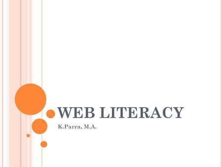 WEB LITERACY K.Parra, M.A.. H OW MUCH DO YOU KNOW ABOUT INFORMATION LITERACY ? Take a short quiz.