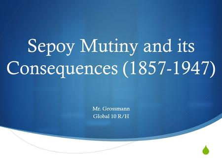  Sepoy Mutiny and its Consequences (1857-1947) Mr. Grossmann Global 10 R/H.