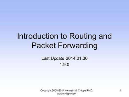 Introduction to Routing and Packet Forwarding Last Update 2014.01.30 1.9.0 1Copyright 2008-2014 Kenneth M. Chipps Ph.D. www.chipps.com.