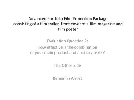 Advanced Portfolio Film Promotion Package consisting of a film trailer, front cover of a film magazine and film poster Evaluation Question 2: How effective.