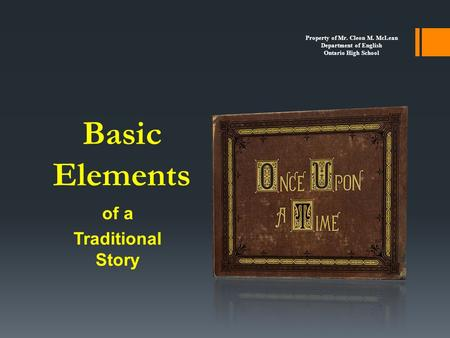 Basic Elements of a Traditional Story Property of Mr. Cleon M. McLean Department of English Ontario High School.
