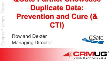 QGate Partner Showcase Duplicate Data: Prevention and Cure (& CTI) Rowland Dexter Managing Director.