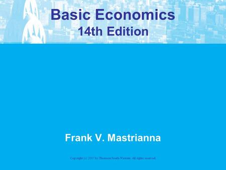 Basic Economics 14th Edition Frank V. Mastrianna Copyright (c) 2007 by Thomson South-Western. All rights reserved.