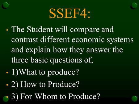 SSEF4: The Student will compare and contrast different economic systems and explain how they answer the three basic questions of, 1)What to produce? 2)