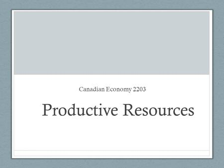 Productive Resources Canadian Economy 2203. What are productive resources? Anything that can be used to create or manufacture valuable goods or services.
