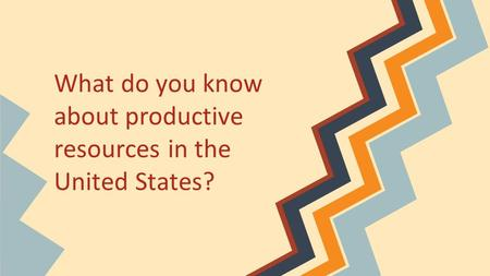 What do you know about productive resources in the United States?