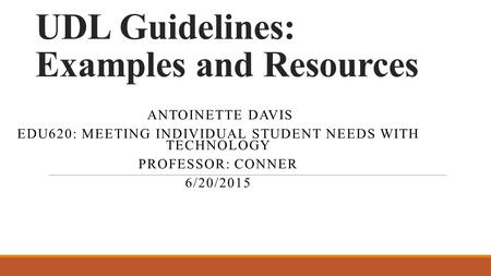 UDL Guidelines: Examples and Resources ANTOINETTE DAVIS EDU620: MEETING INDIVIDUAL STUDENT NEEDS WITH TECHNOLOGY PROFESSOR: CONNER 6/20/2015.