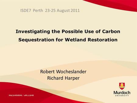 Investigating the Possible Use of Carbon Sequestration for Wetland Restoration ISDE7 Perth 23-25 August 2011 Robert Wocheslander Richard Harper.