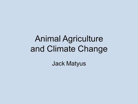Animal Agriculture and Climate Change Jack Matyus.