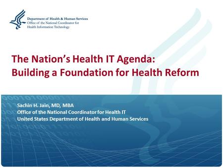 Sachin H. Jain, MD, MBA Office of the National Coordinator for Health IT United States Department of Health and Human Services The Nation's Health IT Agenda: