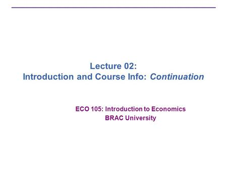 Lecture 02: Introduction and Course Info: Continuation ECO 105: Introduction to Economics BRAC University.