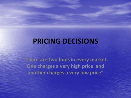 "PRICING DECISIONS ""There are two fools in every market. One charges a very high price and another charges a very low price"""