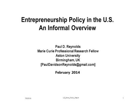7/8/2016 US_Entre_Policy_Feb141 February 2014 Entrepreneurship Policy in the U.S. An Informal Overview Paul D. Reynolds Marie Curie Professional Research.