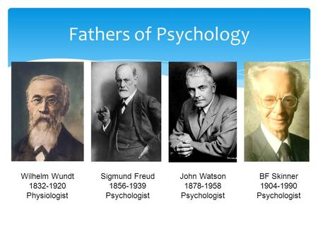 Fathers of Psychology Wilhelm Wundt 1832-1920 Physiologist Sigmund Freud 1856-1939 Psychologist John Watson 1878-1958 Psychologist BF Skinner 1904-1990.