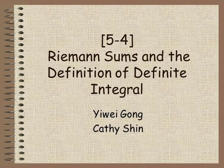 [5-4] Riemann Sums and the Definition of Definite Integral Yiwei Gong Cathy Shin.