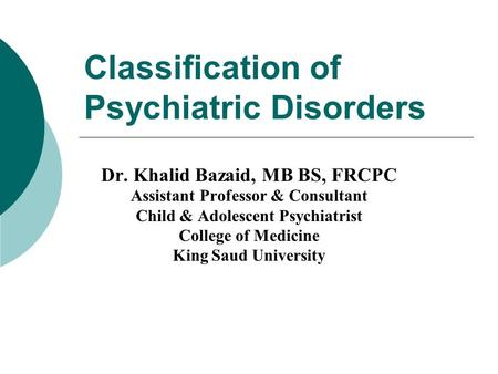 Classification of Psychiatric Disorders Dr. Khalid Bazaid, MB BS, FRCPC Assistant Professor & Consultant Child & Adolescent Psychiatrist College of Medicine.