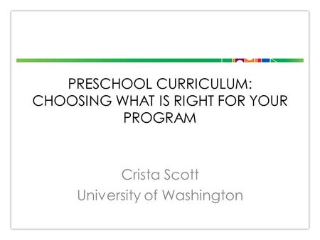 PRESCHOOL CURRICULUM: CHOOSING WHAT IS RIGHT FOR YOUR PROGRAM Crista Scott University of Washington.