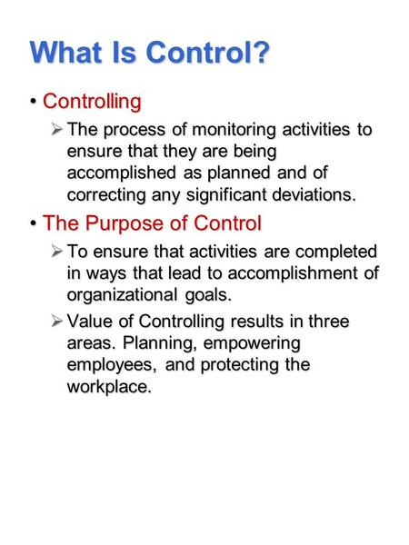 What Is Control? ControllingControlling  The process of monitoring activities to ensure that they are being accomplished as planned and of correcting.