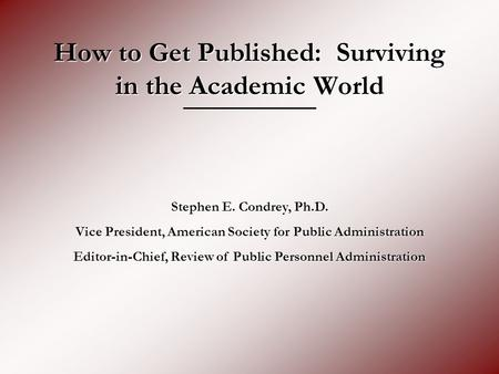How to Get Published: Surviving in the Academic World Stephen E. Condrey, Ph.D. Vice President, American Society for Public Administration Editor-in-Chief,