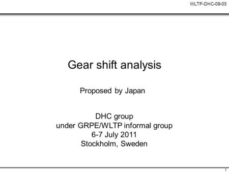 WLTP-DHC-09-03 1 Gear shift analysis Proposed by Japan DHC group under GRPE/WLTP informal group 6-7 July 2011 Stockholm, Sweden.