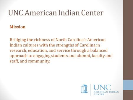UNC American Indian Center Mission Bridging the richness of North Carolina's American Indian cultures with the strengths of Carolina in research, education,