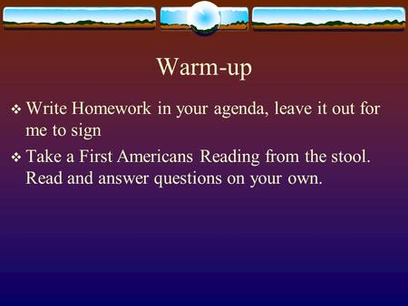 Warm-up  Write Homework in your agenda, leave it out for me to sign  Take a First Americans Reading from the stool. Read and answer questions on your.