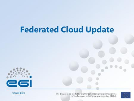 Www.egi.eu EGI-Engage is co-funded by the Horizon 2020 Framework Programme of the European Union under grant number 654142 Federated Cloud Update.