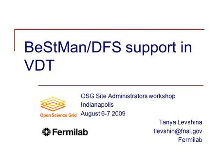 BeStMan/DFS support in VDT OSG Site Administrators workshop Indianapolis August 6-7 2009 Tanya Levshina Fermilab.
