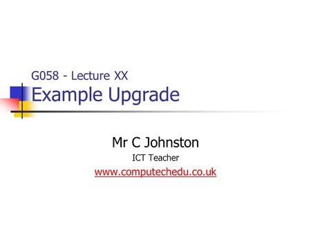 G058 - Lecture XX Example Upgrade Mr C Johnston ICT Teacher www.computechedu.co.uk.