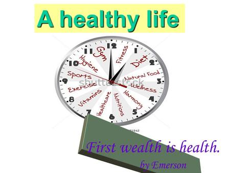 A healthy life First wealth is health. by Emerson.