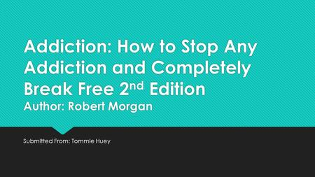 Addiction: How to Stop Any Addiction and Completely Break Free 2 nd Edition Author: Robert Morgan Submitted From: Tommie Huey.
