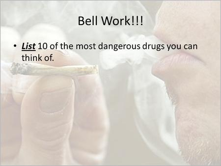Bell Work!!! List 10 of the most dangerous drugs you can think of.