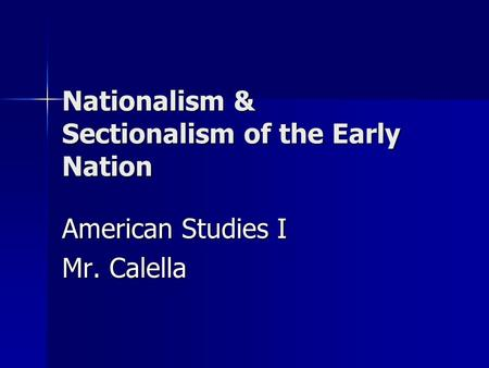 Nationalism & Sectionalism of the Early Nation American Studies I Mr. Calella.