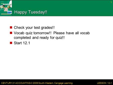 CENTURY 21 ACCOUNTING © 2009 South-Western, Cengage Learning Happy Tuesday!! Check your test grades!! Vocab quiz tomorrow!! Please have all vocab completed.