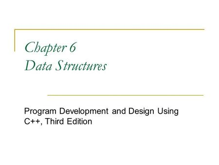 Chapter 6 Data Structures Program Development and Design Using C++, Third Edition.