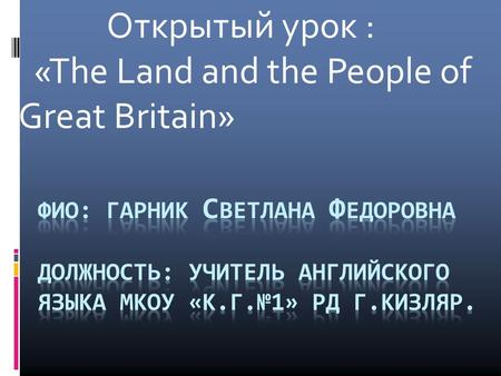Открытый урок : «The Land and the People of Great Britain»