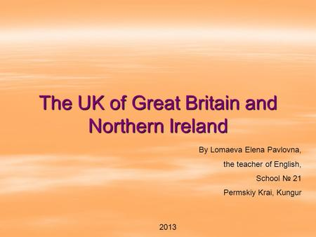 The UK of Great Britain and Northern Ireland By Lomaeva Elena Pavlovna, the teacher of English, School № 21 Permskiy Krai, Kungur 2013.
