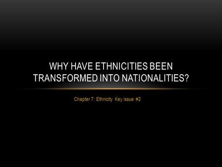 Chapter 7: Ethnicity Key Issue #2 WHY HAVE ETHNICITIES BEEN TRANSFORMED INTO NATIONALITIES?