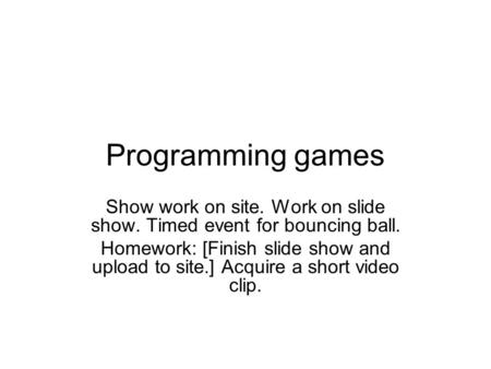 Programming games Show work on site. Work on slide show. Timed event for bouncing ball. Homework: [Finish slide show and upload to site.] Acquire a short.