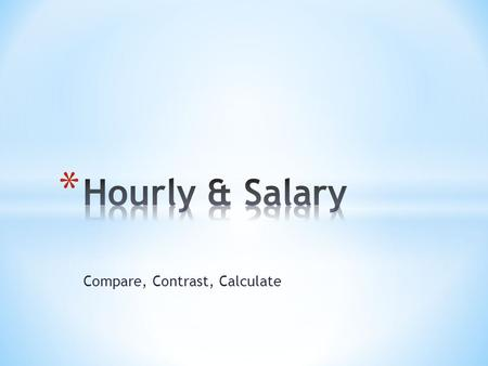 Compare, Contrast, Calculate. Type of Employee ProsCons Hourly Salary.