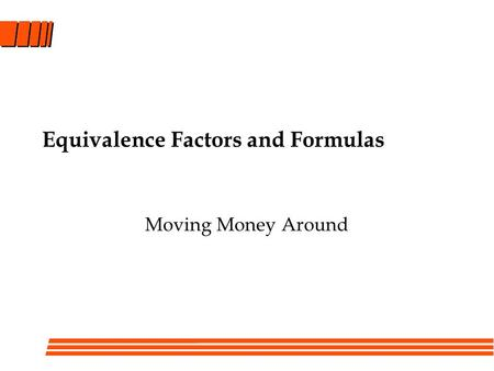 Equivalence Factors and Formulas Moving Money Around.